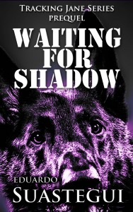 Waiting for Shadow, prequel to the Tracking Jane series, by Eduardo Suastegui