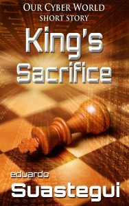 King's Sacrifice, an Our Cyber World short story, by Eduardo Suastegui